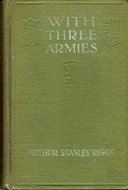 With Three Armies: On and Behind the Western Front: Riggs, Arthur Stanley (AUTOGRAPHED)
