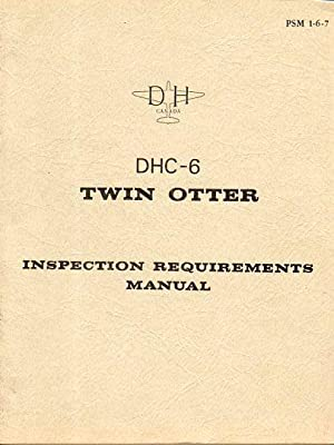 DHC- 6 Twin Otter Inspection Requirements Manual (PSM 1- 6- 7): de Havilland Aircraft of Canada