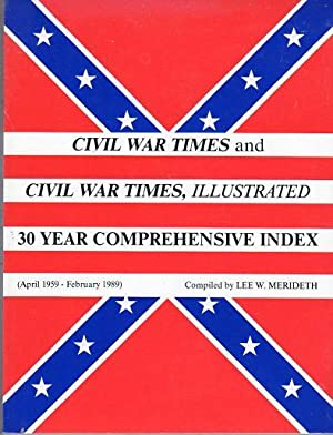 Civil War Times and Civil War Times Illustrated 30 Year Comprehensive Index (April 1959-February ...