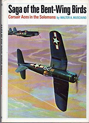 Saga of the Bent- Wing Birds: Corsair Aces in the Solomons: Musciano, Walter A.
