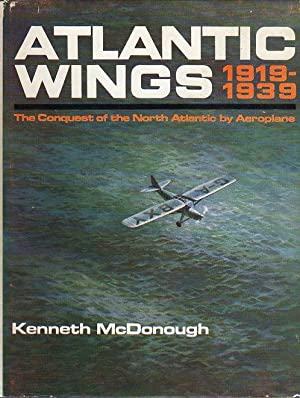 Atlantic Wings 1919- 1939: The Conquest of the North Atlantic by Aeroplane: McDonough, Kenneth