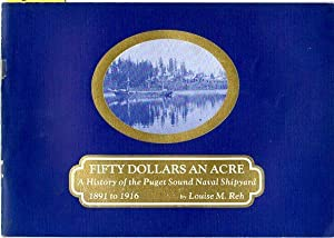 Fifty Dollars an Acre: A History of the Puget Sound Naval Shipyard 1891 to 1916: Reh, Louise M. (...