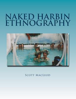 Naked Harbin Ethnography: Hippies, Warm Pools, Counterculture, Clothing-Optionality and Virtual Harbin (Paperback or Softback) - MacLeod III, Prof Scott Gordon Kenneth