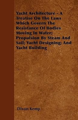 Yacht Architecture - A Treatise on the Laws Which Govern the Resistance of Bodies Moving in Water; Propulsion by Steam and Sail; Yacht Designing; And (Paperback or Softback) - Kemp, Dixon