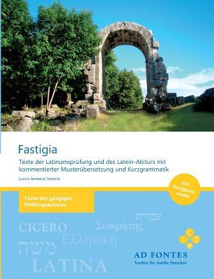 Fastigia: Texte der Latinumspr�fung und des Latein-Abiturs mit kommentierter Muster�bersetzung und Kurzgrammatik (Paperback or Softback) - Senecio, Lucius Annaeus