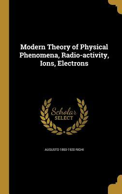 Modern Theory of Physical Phenomena, Radio-Activity, Ions,: Righi, Augusto 1850-1920