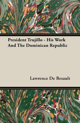 President Trujillo - His Work and the: De Besault, Lawrence