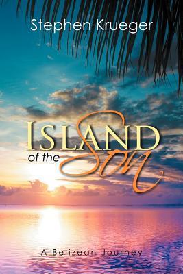 Island of the Son: A Belizean Journey: Krueger, Stephen