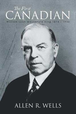 The First Canadian: William Lyon MacKenzie King: Wells, Allen R.