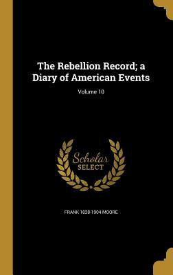 The Rebellion Record; A Diary of American: Moore, Frank 1828-1904