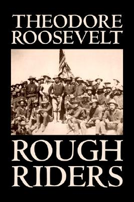Rough Riders by Theodore Roosevelt, Biography &: Roosevelt, Theodore