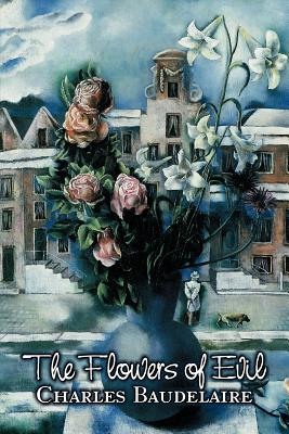 The Flowers of Evil by Charles P.: Baudelaire, Charles P.