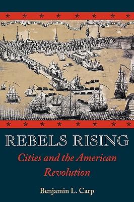 Rebels Rising: Cities and the American Revolution: Carp, Benjamin L.