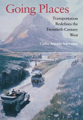 Going Places: Transportation Redefines the Twentieth-Century West: Schwantes, Carlos Arnaldo