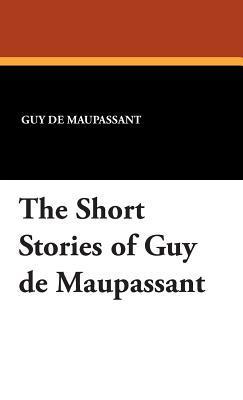 The Short Stories of Guy de Maupassant: de Maupassant, Guy
