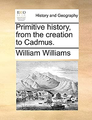 Primitive History, from the Creation to Cadmus.: Williams, William