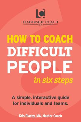 How to Coach Difficult People in Six: Plachy, Kris V.