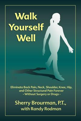 Walk Yourself Well: Eliminate Back Pain, Neck, Shoulder, Knee, Hip and Other Structural Pain ...