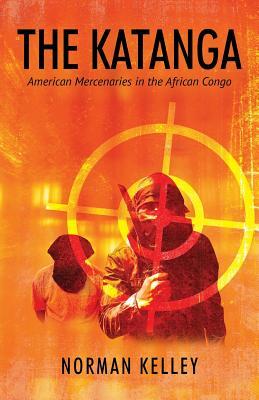 The Katanga: American Mercenaries in the African: Kelley, Norman