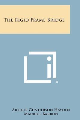 The Rigid Frame Bridge (Paperback or Softback): Hayden, Arthur Gunderson