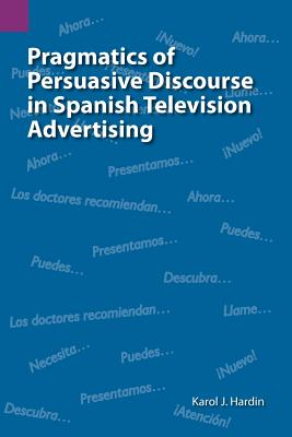 Pragmatics of Persuasive Discourse in Spanish Television: Hardin, Karol J.