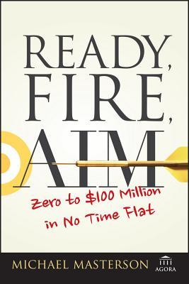 Ready, Fire, Aim: Zero to $100 Million: Masterson, Michael