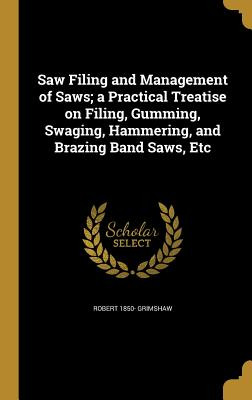 Saw Filing and Management of Saws; A: Grimshaw, Robert 1850-