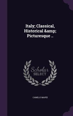 Italy; Classical, Historical & Picturesque . (Hardback: Mapei, Camillo