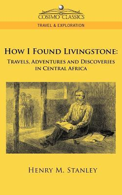 How I Found Livingstone: Travels, Adventures and: Stanley, Henry M.