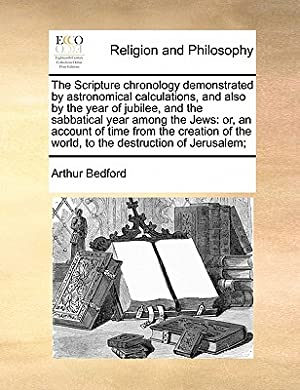 The Scripture Chronology Demonstrated by Astronomical Calculations,: Bedford, Arthur