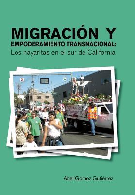 Migracion y Empoderamiento Transnacional: Los Nayaritas En: Gutierrez, Abel Gomez
