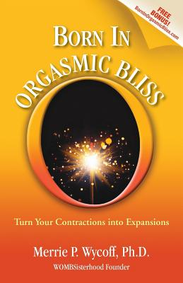 Born in Orgasmic Bliss: Turn Your Contractions: Wycoff, Merrie P.