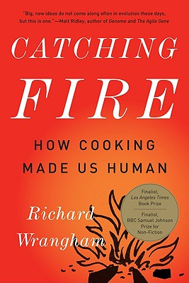 Catching Fire: How Cooking Made Us Human: Wrangham, Richard
