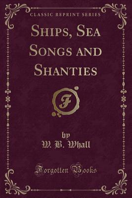 Ships, Sea Songs and Shanties (Classic Reprint): Whall, W. B.