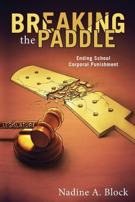 Breaking the Paddle: Ending School Corporal Punishment: Block, Nadine A.
