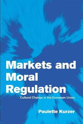 Markets and Moral Regulation (Paperback or Softback): Kurzer, Paulette