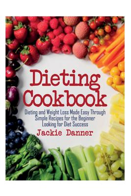 Dieting Cookbook: Dieting and Weight Loss Made: Danner, Jackie