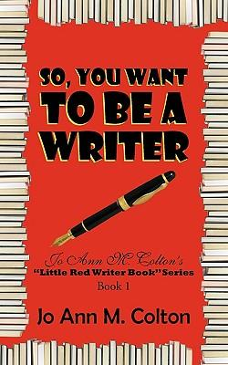 So, You Want to Be a Writer: Colton, Jo Ann