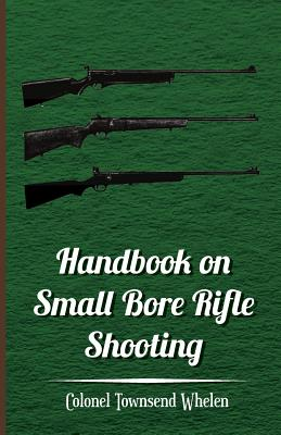 Handbook on Small Bore Rifle Shooting -: Whelen, Colonel Townsend