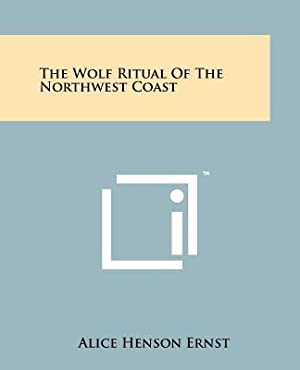 The Wolf Ritual of the Northwest Coast: Ernst, Alice Henson