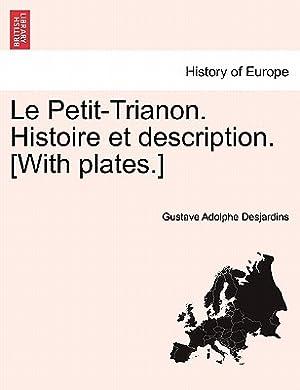 Le Petit-Trianon. Histoire Et Description. [With Plates.]: Desjardins, Gustave Adolphe