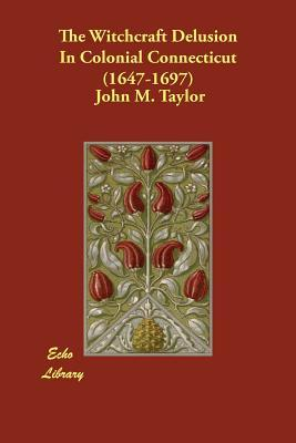 The Witchcraft Delusion in Colonial Connecticut (1647-1697): Taylor, John M.