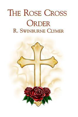 The Rose Cross Order (Paperback or Softback): Clymer, R. Swinburne