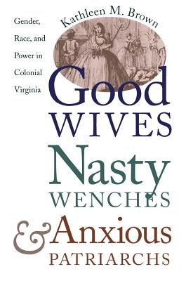 Good Wives, Nasty Wenches, and Anxious Patriarchs: Brown, Kathleen M.