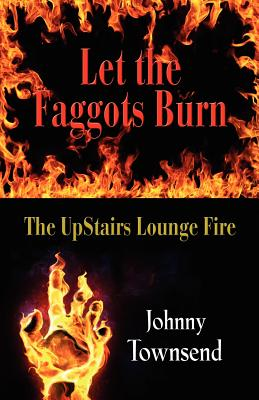 Let the Faggots Burn: The Upstairs Lounge: Townsend, Johnny