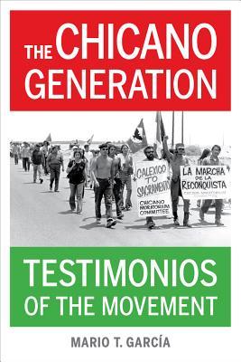 The Chicano Generation: Testimonios of the Movement: Garcia, Mario T.