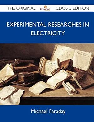 Experimental Researches in Electricity - The Original: Michael Faraday