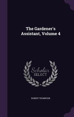 The Gardener's Assistant, Volume 4 (Hardback or: Thompson, Robert