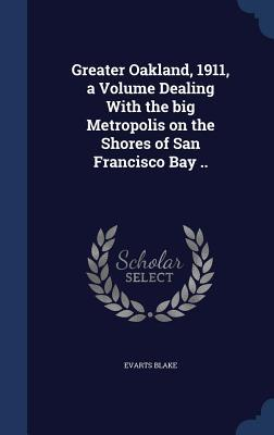 Greater Oakland, 1911, a Volume Dealing with: Blake, Evarts