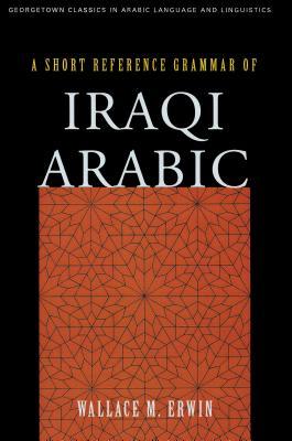 A Short Reference Grammar of Iraqi Arabic: Erwin, Wallace M.